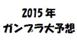 2015年ガンプラ大予想t2