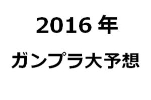 2016年ガンプラ大予想t
