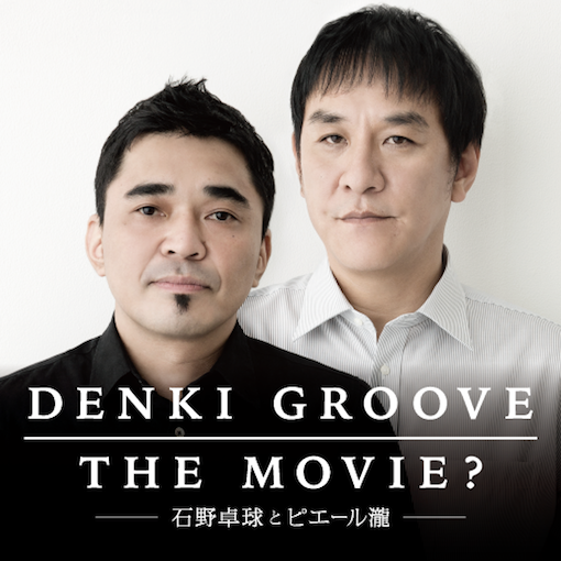 「DENKI GROOVE THE MOVIE ? - 石野卓球とピエール瀧」